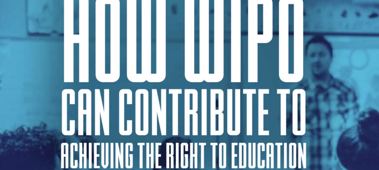 How WIPO Can Contribute to Achieving the Right to Education, May 30, 2017 event